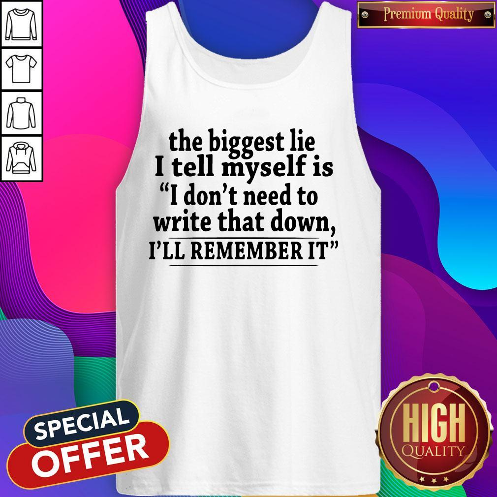 The Biggest Lie I Tell Myself Is I Don't Need To Write That Down I'll Remember It Tank Top