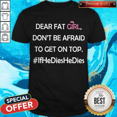 Top Dear Fat Girl Don't Be Afraid To Get On Top #ifhedieshedies Shirt