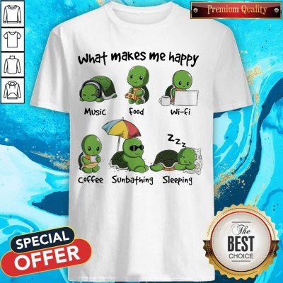 Turtle What Makes Me Happy Music Good Wifi Coffee Sunbathing Sleeping Shirt