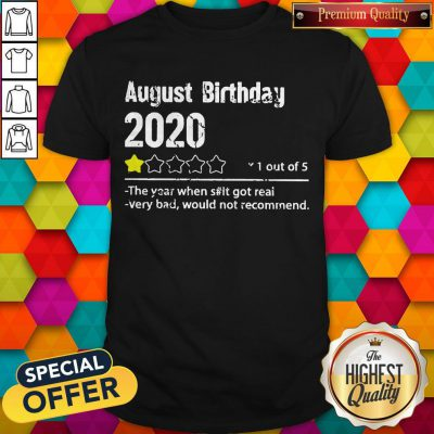 August Birthday 2020 1 Out Of The Year When Shit Got Real Very Bad Would Not Recommend Shirt