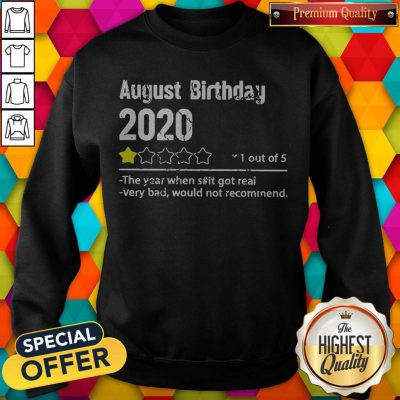 August Birthday 2020 1 Out Of The Year When Shit Got Real Very Bad Would Not Recommend Sweatshirt