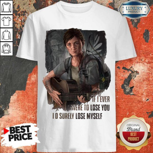 Nice If I Ever Were To Lose You I'd Surely Lose Myself Shirt