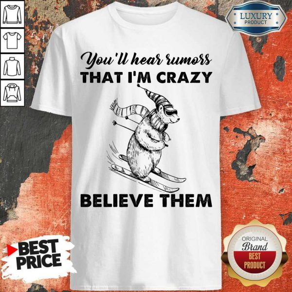 Pretty You'll Hear Rumors Thati'm Crazy Believe Them Shirt