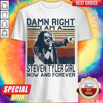 Top Damn Right I Am A Steven Tyler Girl Now And Forever Vintage Shirt