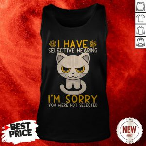 Cat I Have Selective Hearing I'm Sorry You Were Not Selected Tank Top