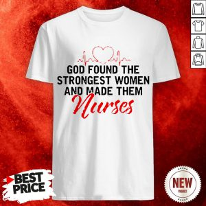God Found The Strongest Women And Made Them Nurse Shirt