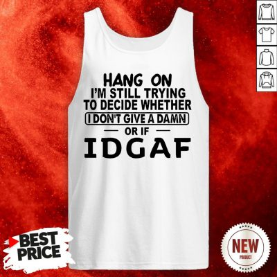 Hang On I'm Still Trying To Decide Whether I Don't Give A Damn Or If Idgaf Tank Top