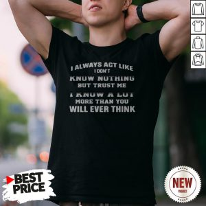 I Always Act Like I Don't Know Nothing But Trust Me I Know A Lot More Than You Will Ever Think Shirt