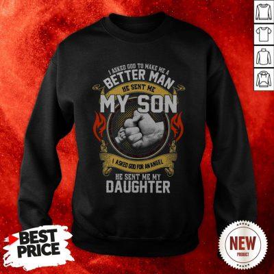 I Asked God To Make Me A Better Man He Send Me My Son I Asked God For An Angel Sweatshirt