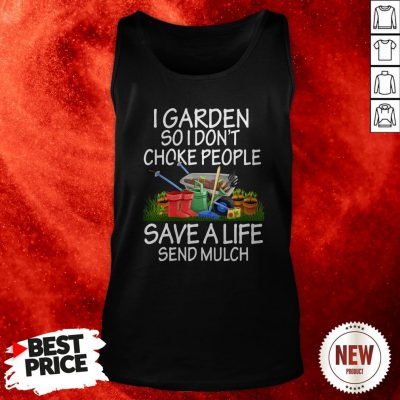 I Garden So I Don't Choke People Save A Life Send Mulch Tank Top