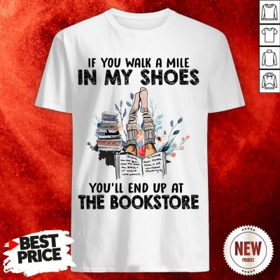 If You Walk A Mile In My Shoes You'll End Up At The Bookstore Shirt