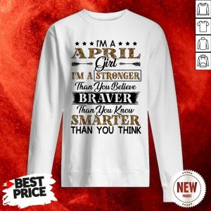I'm An April Girl I'm A Stronger Than You Believe Braver Than You Know Smarter Than You Think Sweatshirt