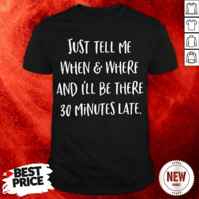 Just Tell Me When And Where And I'll Be There 30 Minutes Late Shirt