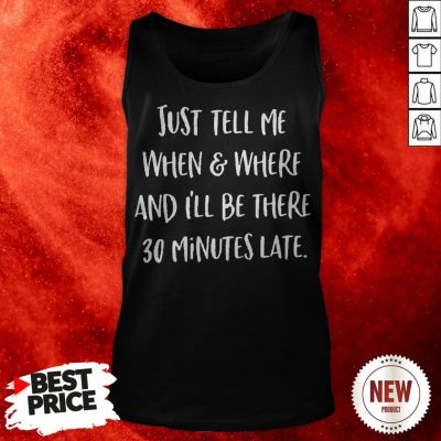 Just Tell Me When And Where And I'll Be There 30 Minutes Late Tank Top