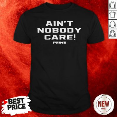 Official Ain't Nobody Care Prime Shirt