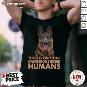 German Shepherd There Is Only One Dangerous Breed Humans Shirt- Design By Daintytee.com