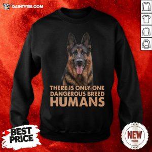 German Shepherd There Is Only One Dangerous Breed Humans Sweatshirt- Design By Daintytee.com