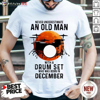 Never Underestimate An Old Man With A Drum Set Who Was Born In December Moon Shirt