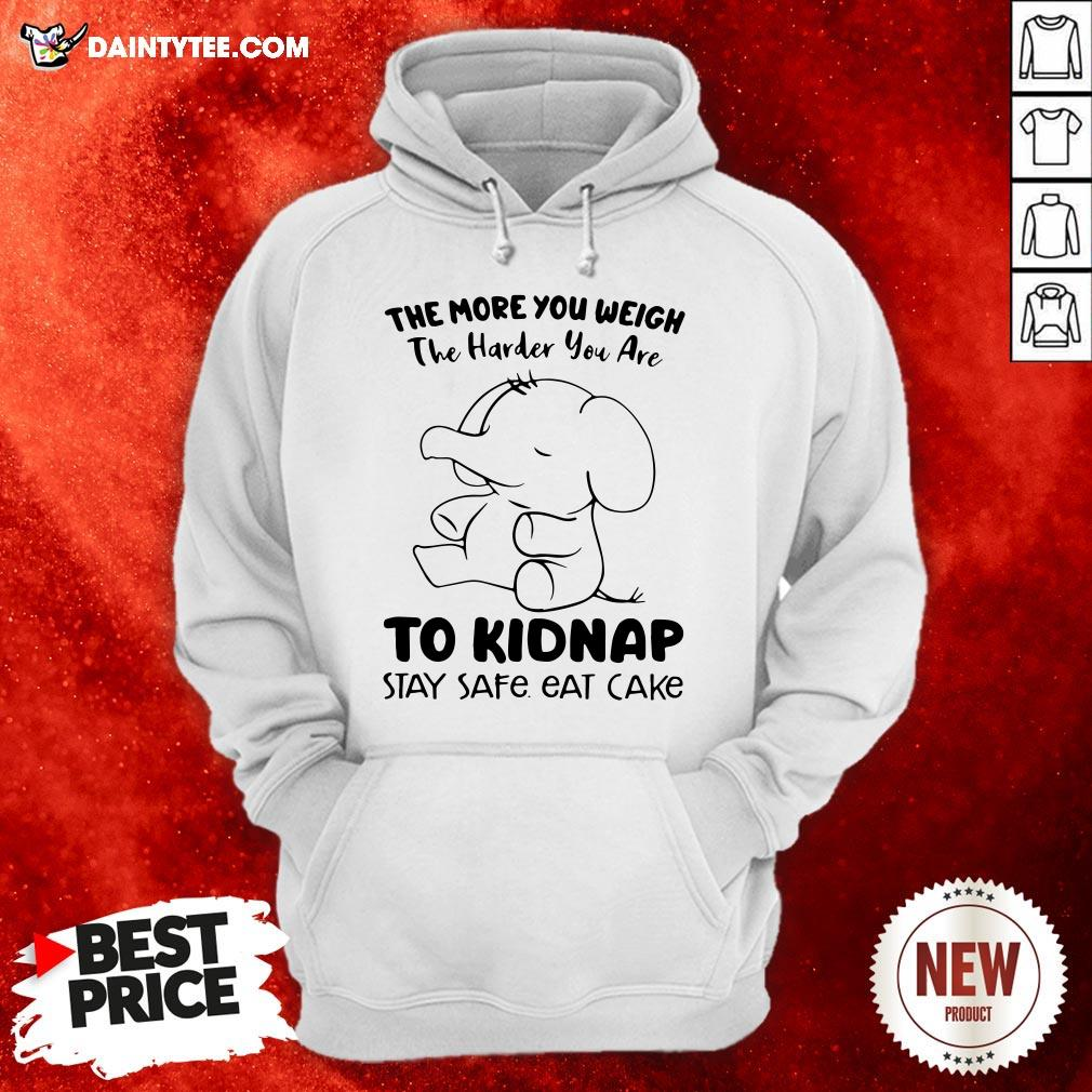 Perfect Elephant The More You Weigh The Harder You Are To Kidnap Stay Safe Eat Cake Hoodie- Design By Daintytee.com