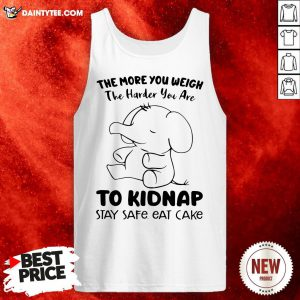 Perfect Elephant The More You Weigh The Harder You Are To Kidnap Stay Safe Eat Cake Tank Top- Design By Daintytee.com