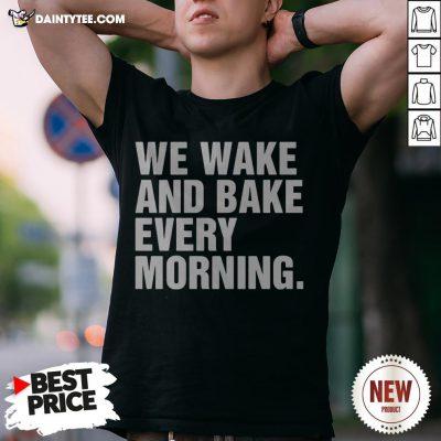 We Wake And Bake Every Morning Shirt