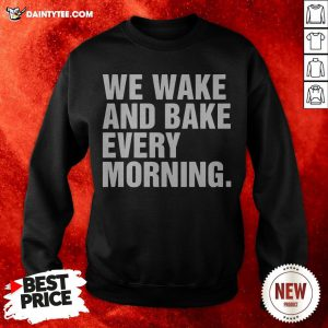We Wake And Bake Every Morning Sweatshirt
