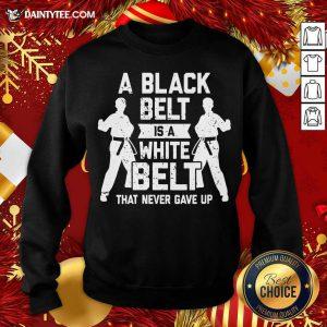 A Black Belt Is A White Belt Never Gave Up Karate Motivation Sweatshirt- Design By Daintytee.com