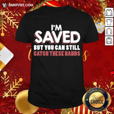 Good I'm Saved But You Can Still Catch These Hands Shirt- Design By Daintytee.com