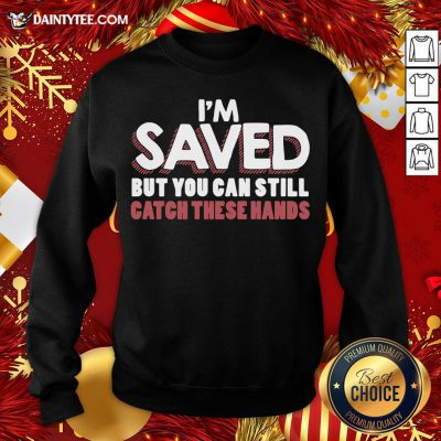 Good I'm Saved But You Can Still Catch These Hands Sweatshirt- Design By Daintytee.com