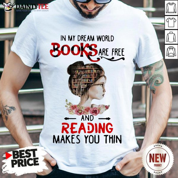 Good In My Dream World Books Are Free And Reading Makes You Thin Shirt- Design By Daintytee.com