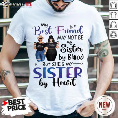 Hot My Best Friend May Not Be My Sister By Blood But She's My Sister By Heart Shirt- Design By Daintytee.com