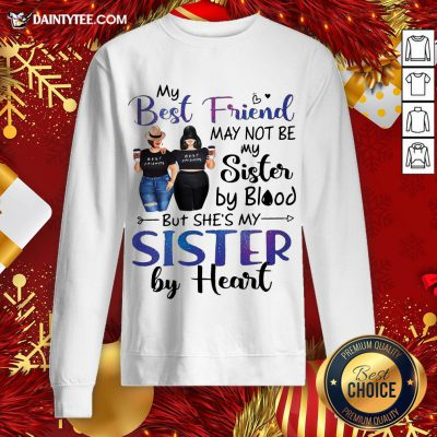 Hot My Best Friend May Not Be My Sister By Blood But She's My Sister By Heart Sweatshirt- Design By Daintytee.com
