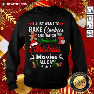 Nice I Just Want To Bake Cookies And Watch Hallmark Christmas Movies All Day Sweatshirt- Design By Daintytee.com