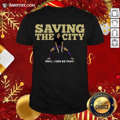 Saving The City Papi I Can Do That Shirt- Design By Daintytee.com