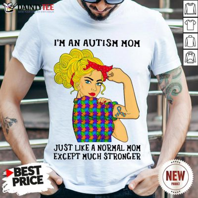 Official Girl I'm An Autism Mom Just Like A Normal Mom Except Much Stronger Shirt- Design By Daintytee.com