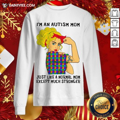 Official Girl I'm An Autism Mom Just Like A Normal Mom Except Much Stronger Sweatshirt- Design By Daintytee.com