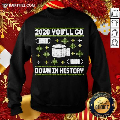 2020 You'll Go Down In History Toilet Paper And Face Mask Ugly Christmas Sweatshirt- Design By Daintytee.com