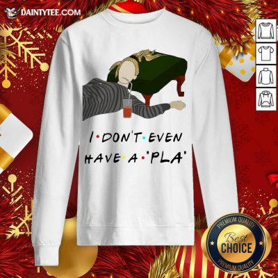 I Don't Even Have A Pla Sweatshirt - Design By Fanatictees.com
