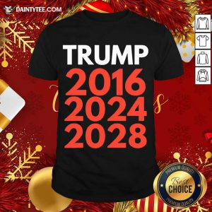 Re Election The Trump Trilogy 2016 2024 2028 Shirt- Design By Daintytee.com
