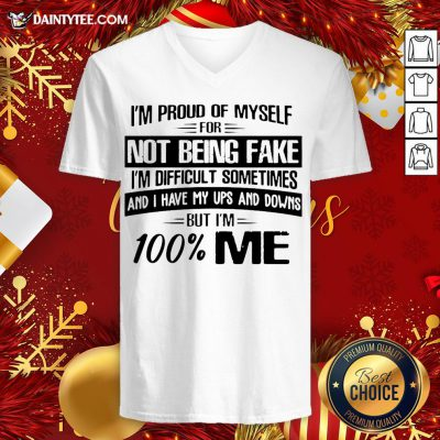 Top I'm Proud Of Myself For Not Being Fake I'm Difficult Sometimes And I Have My Ups And Downs But I'm 100 Me V Neck- Design By Daintytee.com