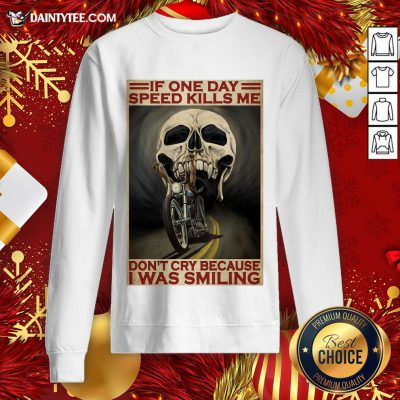 Top Motorcycle If Once Day Speed Kills Me Don't Cry Because I Was Smiling Skull Sweatshirt- Design By Daintytee.com