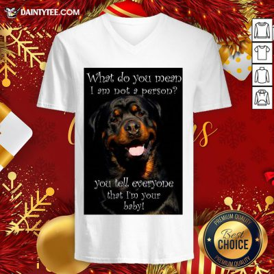 Top Rottweiler Dog What Do You Mean I Am Not Person You Tell Everyone That I'm Your Baby V Neck- Design By Daintytee.com