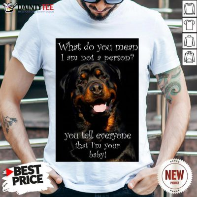 Top Rottweiler Dog What Do You Mean I Am Not Person You Tell Everyone That I'm Your Baby Shirt- Design By Daintytee.com