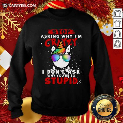 Unicorn Stop Asking Why I'm Crazy I Don't Ask Why You're So Stupid Christmas Sweatshirt- Design By Daintytee.com