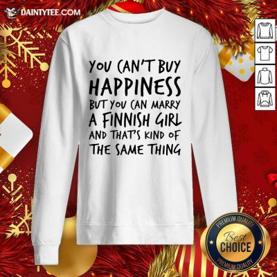 You Can't Buy Happiness Marry A Finnish Girl And That's Kind Of The Same Thing Sweatshirt- Design By Daintytee.com