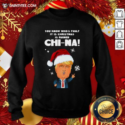 Santa Donald Trump You Know Who's Fault It Is Christmas Is Ruined China Sweatshirt- Design By Daintytee.com