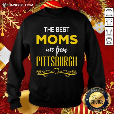 The Best Moms Are From Pittsburgh Sweatshirt- Design By Daintytee.com