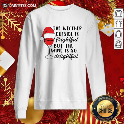 The Weather Outside Is Frightful But The Wine Is So Delightful Christmas Sweatshirt- Design By Daintytee.com