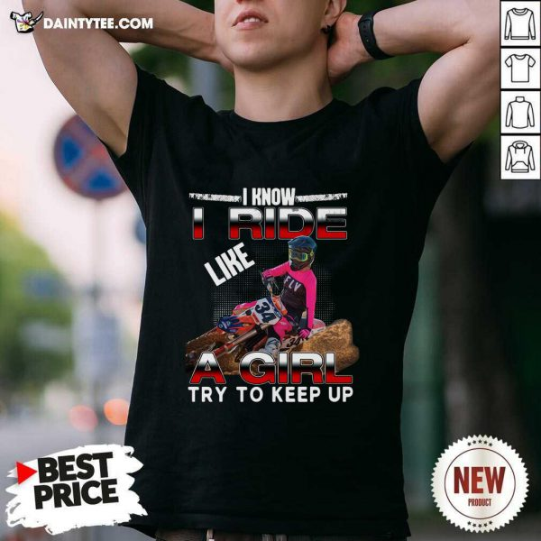 I Know I Ride A Girl Try To Keep Up Shirt- Design By Daintytee.com