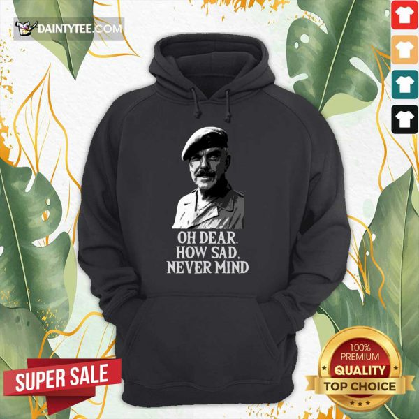Oh Dear How Sad Never Mind Hoodie- Design By Daintytee.com